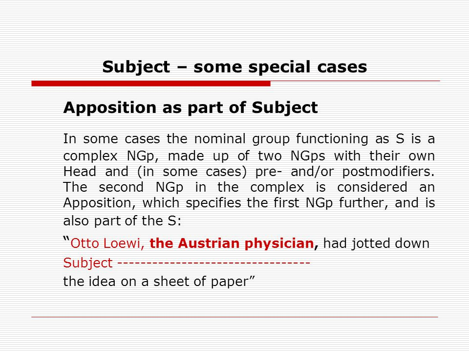 Subject – some special cases Apposition as part of Subject In some cases the nominal group functioning as S is a complex NGp, made up of two NGps with their own Head and (in some cases) pre- and/or postmodifiers.