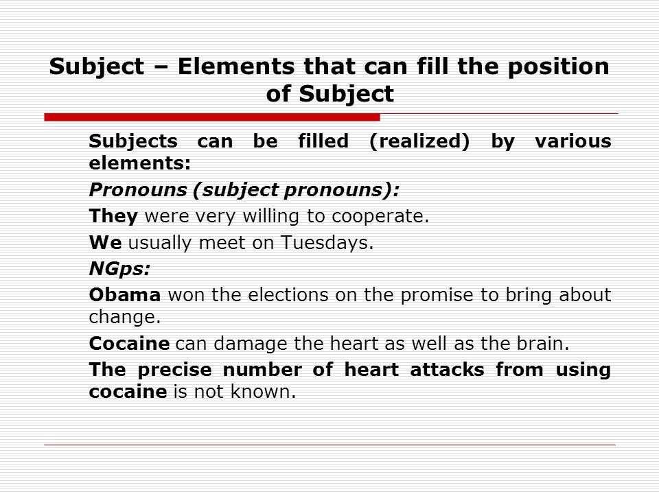 Subject – Elements that can fill the position of Subject Subjects can be filled (realized) by various elements: Pronouns (subject pronouns): They were very willing to cooperate.