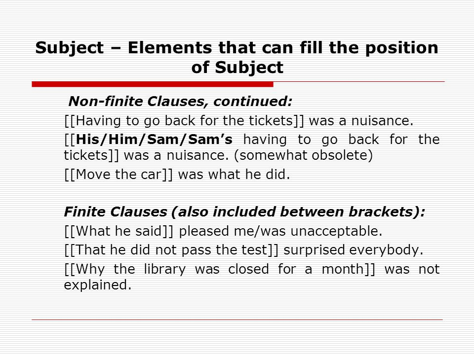 Subject – Elements that can fill the position of Subject Non-finite Clauses, continued: [[Having to go back for the tickets]] was a nuisance.