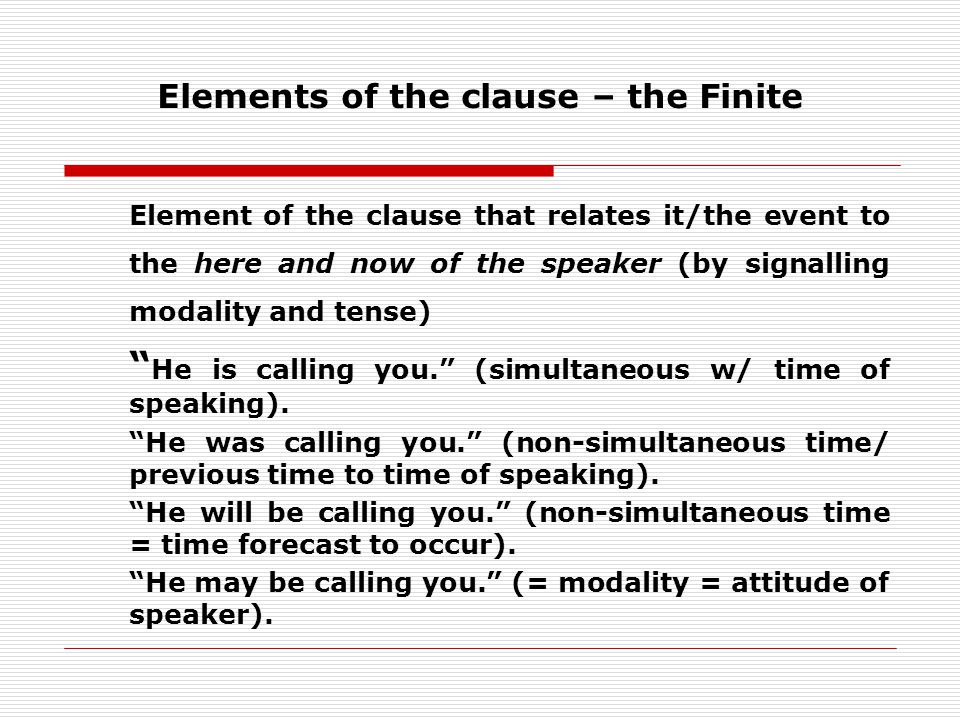 Elements of the clause – the Finite Element of the clause that relates it/the event to the here and now of the speaker (by signalling modality and tense) He is calling you.