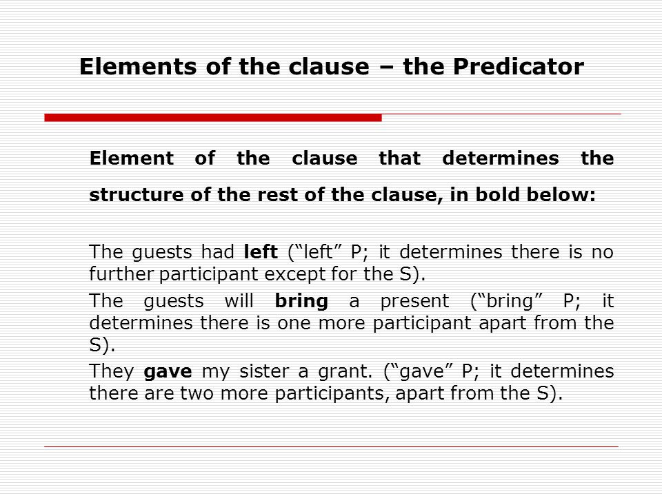 Elements of the clause – the Predicator Element of the clause that determines the structure of the rest of the clause, in bold below: The guests had left (left P; it determines there is no further participant except for the S).