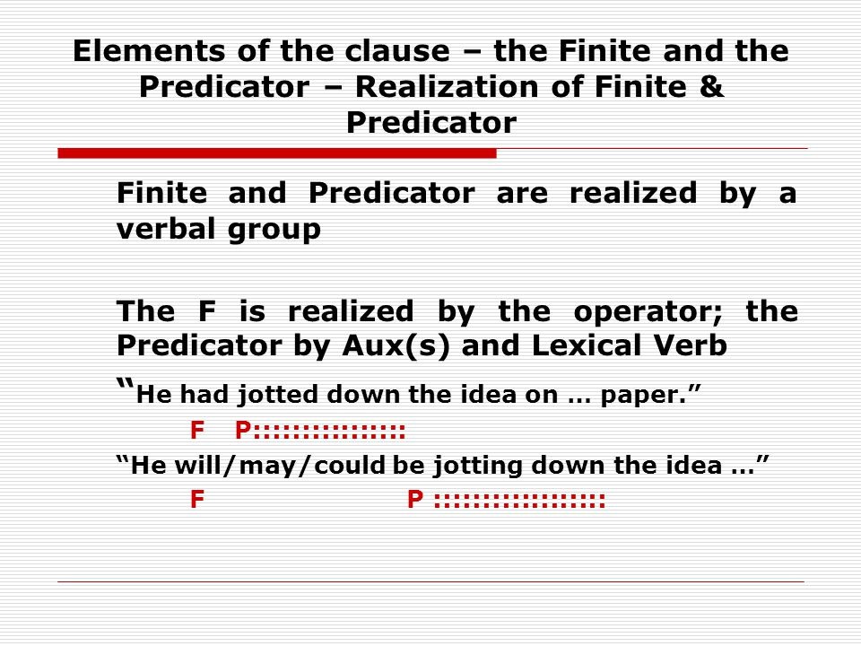 Elements of the clause – the Finite and the Predicator – Realization of Finite & Predicator Finite and Predicator are realized by a verbal group The F is realized by the operator; the Predicator by Aux(s) and Lexical Verb He had jotted down the idea on … paper.