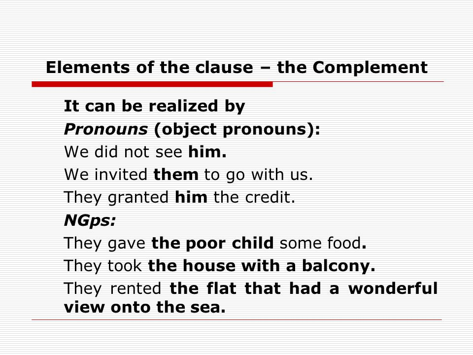 Elements of the clause – the Complement It can be realized by Pronouns (object pronouns): We did not see him.