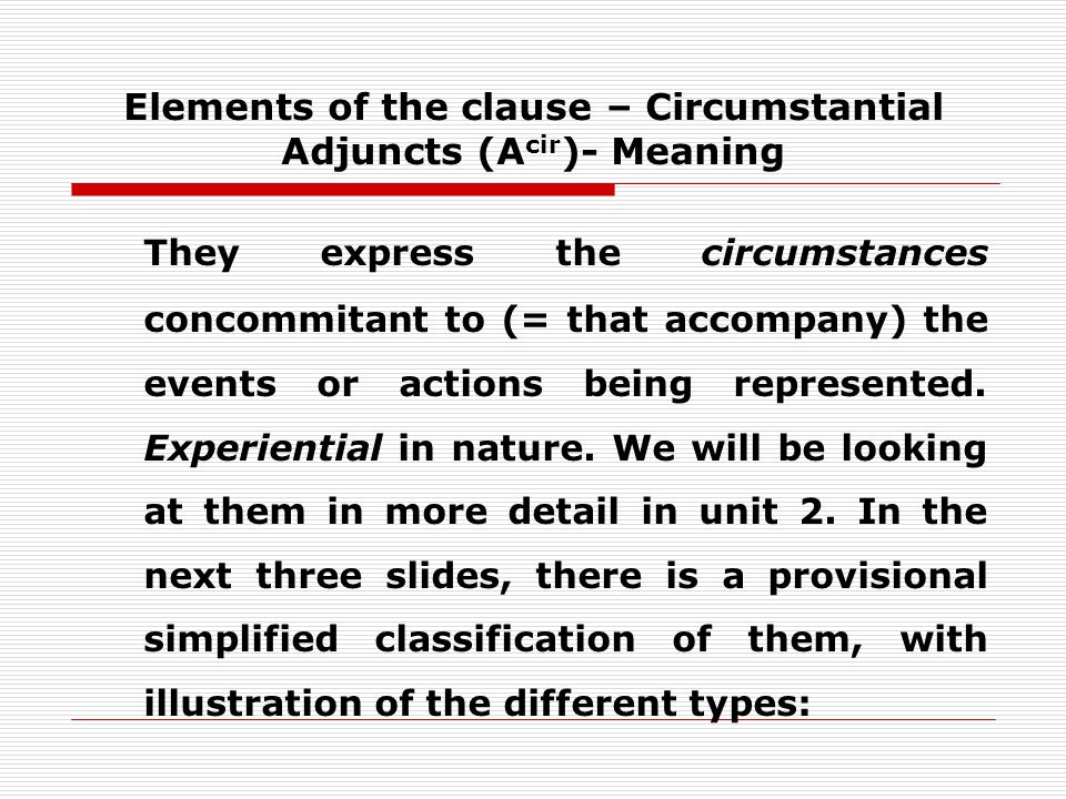 Elements of the clause – Circumstantial Adjuncts (A cir )- Meaning They express the circumstances concommitant to (= that accompany) the events or actions being represented.