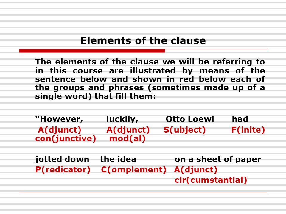 Elements of the clause The elements of the clause we will be referring to in this course are illustrated by means of the sentence below and shown in red below each of the groups and phrases (sometimes made up of a single word) that fill them: However, luckily, Otto Loewi had A(djunct) A(djunct) S(ubject) F(inite) con(junctive) mod(al) jotted down the idea on a sheet of paper P(redicator) C(omplement) A(djunct) cir(cumstantial)