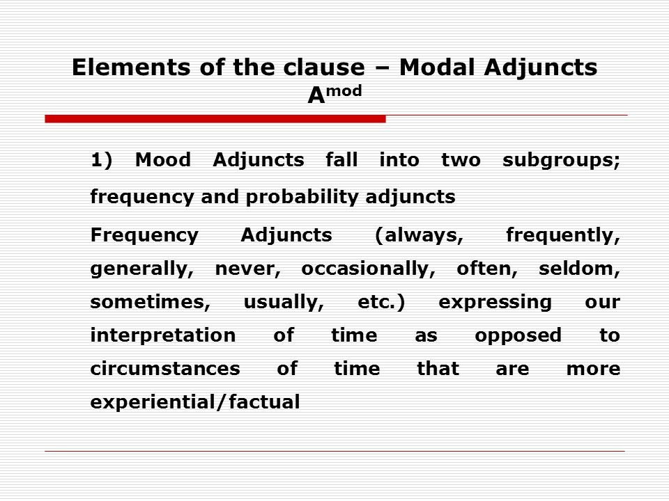 Elements of the clause – Modal Adjuncts A mod 1) Mood Adjuncts fall into two subgroups; frequency and probability adjuncts Frequency Adjuncts (always, frequently, generally, never, occasionally, often, seldom, sometimes, usually, etc.) expressing our interpretation of time as opposed to circumstances of time that are more experiential/factual