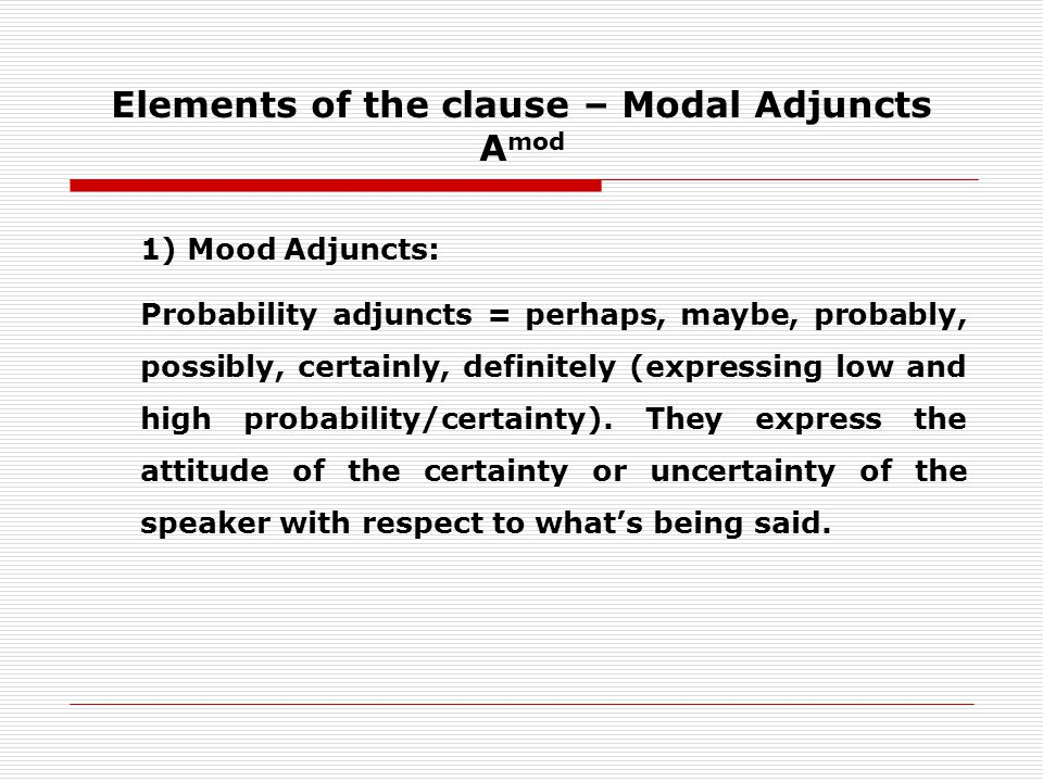 Elements of the clause – Modal Adjuncts A mod 1) Mood Adjuncts: Probability adjuncts = perhaps, maybe, probably, possibly, certainly, definitely (expressing low and high probability/certainty).