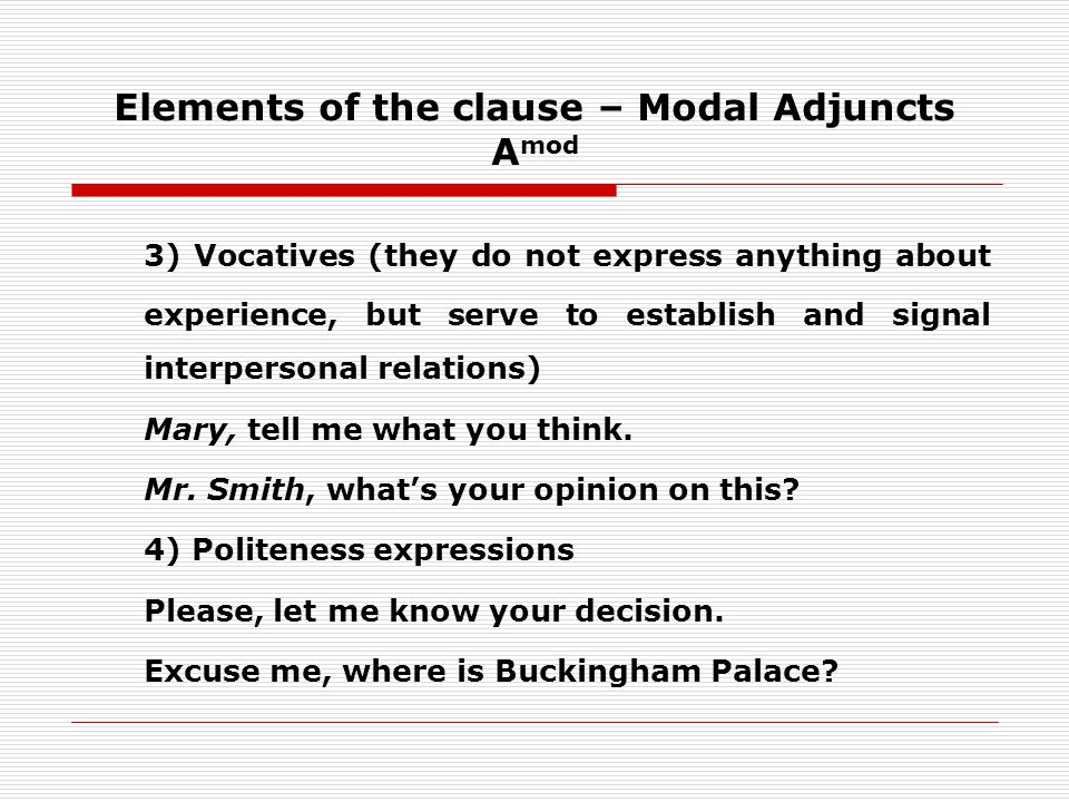 Elements of the clause – Modal Adjuncts A mod 3) Vocatives (they do not express anything about experience, but serve to establish and signal interpersonal relations) Mary, tell me what you think.