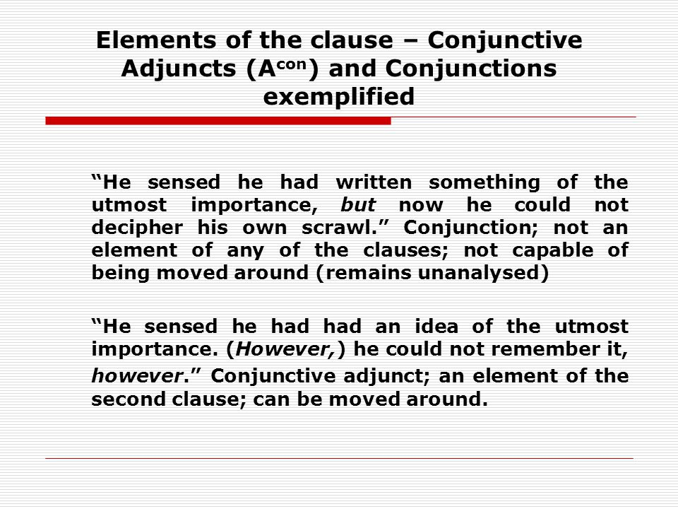 Elements of the clause – Conjunctive Adjuncts (A con ) and Conjunctions exemplified He sensed he had written something of the utmost importance, but now he could not decipher his own scrawl.
