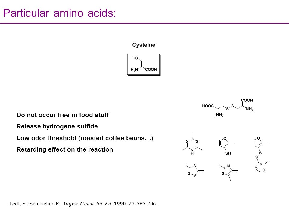 Particular amino acids: Do not occur free in food stuff Release hydrogene sulfide Low odor threshold (roasted coffee beans…) Retarding effect on the r