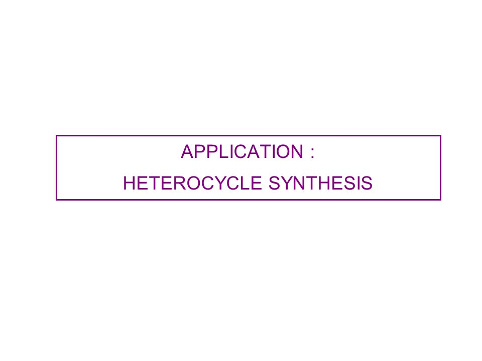 APPLICATION : HETEROCYCLE SYNTHESIS