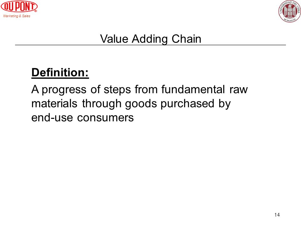 Marketing & Sales 14 Value Adding Chain Definition: A progress of steps from fundamental raw materials through goods purchased by end-use consumers