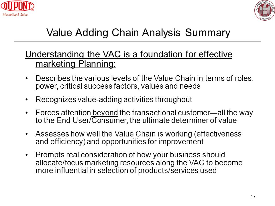 Marketing & Sales 17 Value Adding Chain Analysis Summary Understanding the VAC is a foundation for effective marketing Planning: Describes the various levels of the Value Chain in terms of roles, power, critical success factors, values and needs Recognizes value-adding activities throughout Forces attention beyond the transactional customerall the way to the End User/Consumer, the ultimate determiner of value Assesses how well the Value Chain is working (effectiveness and efficiency) and opportunities for improvement Prompts real consideration of how your business should allocate/focus marketing resources along the VAC to become more influential in selection of products/services used