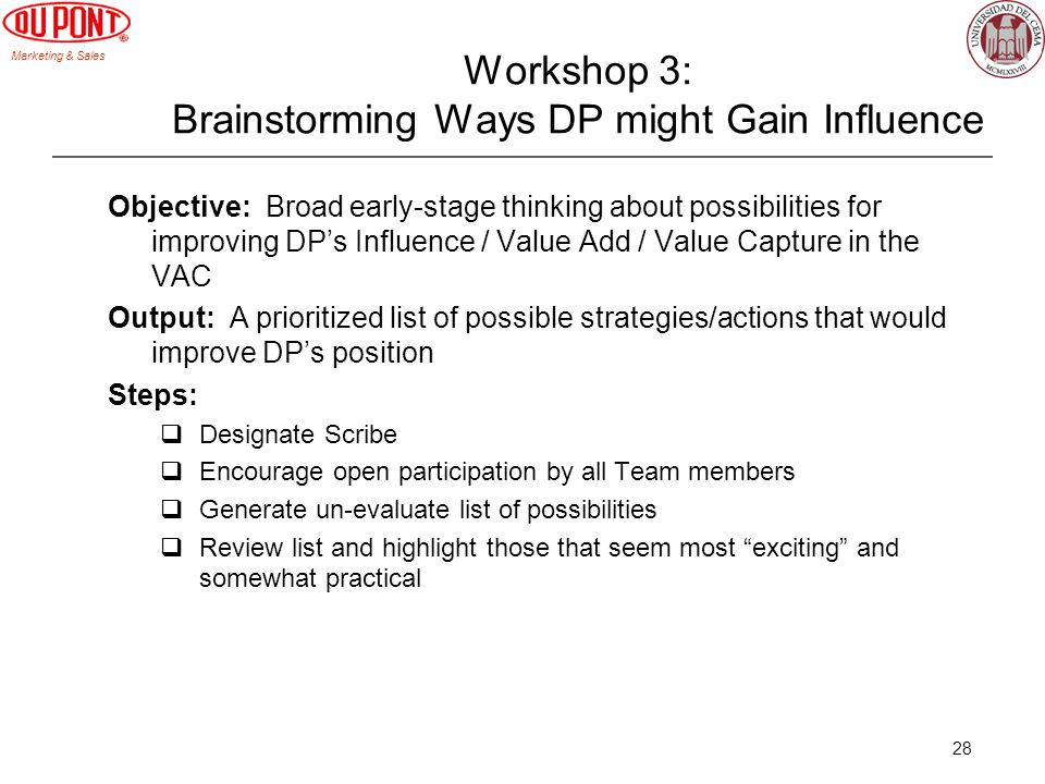 Marketing & Sales 28 Workshop 3: Brainstorming Ways DP might Gain Influence Objective: Broad early-stage thinking about possibilities for improving DPs Influence / Value Add / Value Capture in the VAC Output: A prioritized list of possible strategies/actions that would improve DPs position Steps: Designate Scribe Encourage open participation by all Team members Generate un-evaluate list of possibilities Review list and highlight those that seem most exciting and somewhat practical