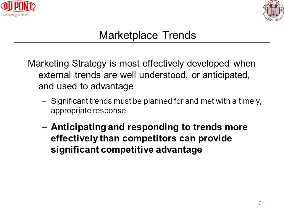 Marketing & Sales 31 Marketplace Trends Marketing Strategy is most effectively developed when external trends are well understood, or anticipated, and used to advantage –Significant trends must be planned for and met with a timely, appropriate response –Anticipating and responding to trends more effectively than competitors can provide significant competitive advantage