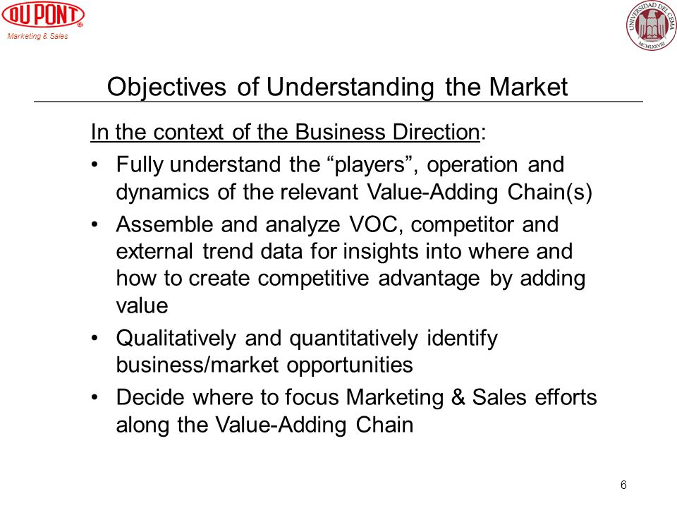 Marketing & Sales 6 Objectives of Understanding the Market In the context of the Business Direction: Fully understand the players, operation and dynamics of the relevant Value-Adding Chain(s) Assemble and analyze VOC, competitor and external trend data for insights into where and how to create competitive advantage by adding value Qualitatively and quantitatively identify business/market opportunities Decide where to focus Marketing & Sales efforts along the Value-Adding Chain