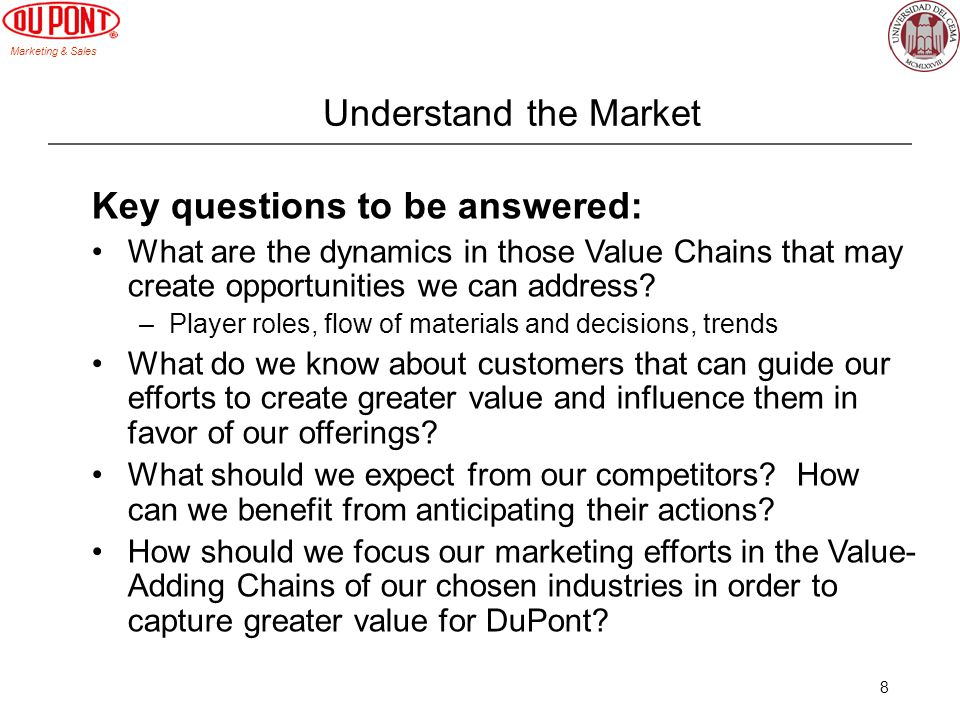 Marketing & Sales 8 Understand the Market Key questions to be answered: What are the dynamics in those Value Chains that may create opportunities we can address.