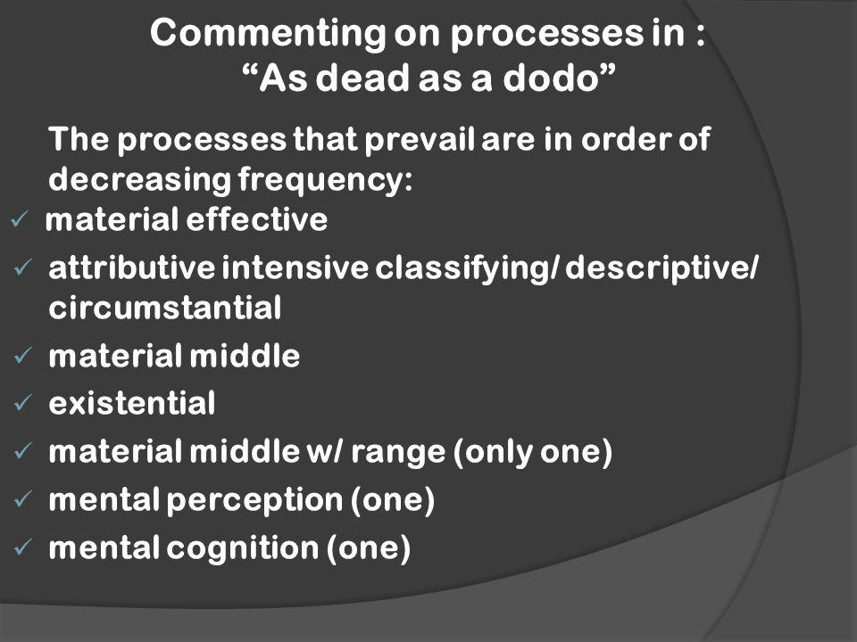 Commenting on processes in : As dead as a dodo The processes that prevail are in order of decreasing frequency: material effective attributive intensive classifying/ descriptive/ circumstantial material middle existential material middle w/ range (only one) mental perception (one) mental cognition (one)