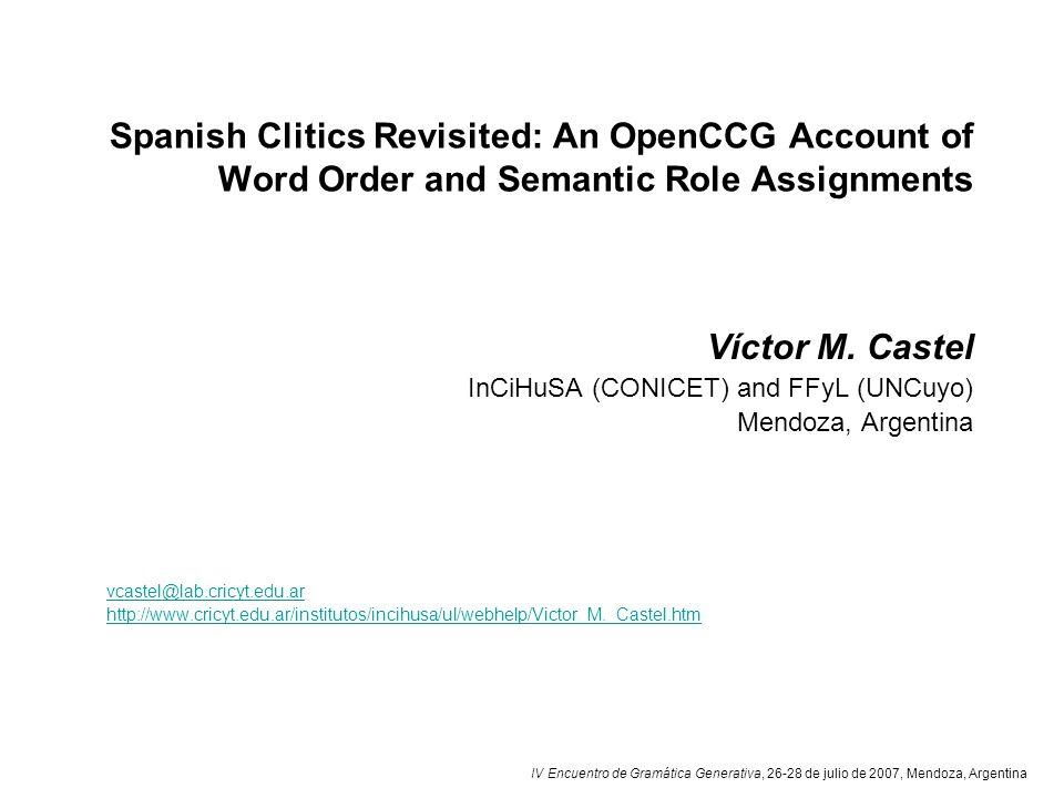 IV Encuentro de Gramática Generativa, 26-28 de julio de 2007, Mendoza, Argentina Spanish Clitics Revisited: An OpenCCG Account of Word Order and Semantic Role Assignments Víctor M.