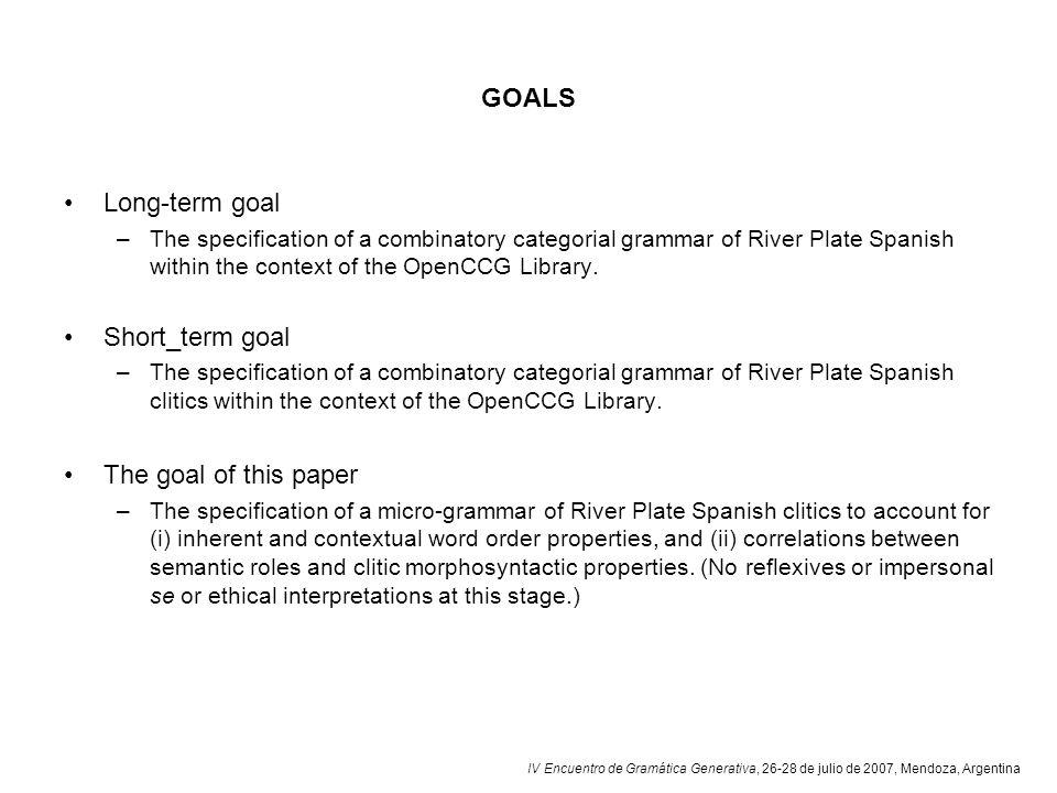 IV Encuentro de Gramática Generativa, 26-28 de julio de 2007, Mendoza, Argentina GOALS Long-term goal –The specification of a combinatory categorial g