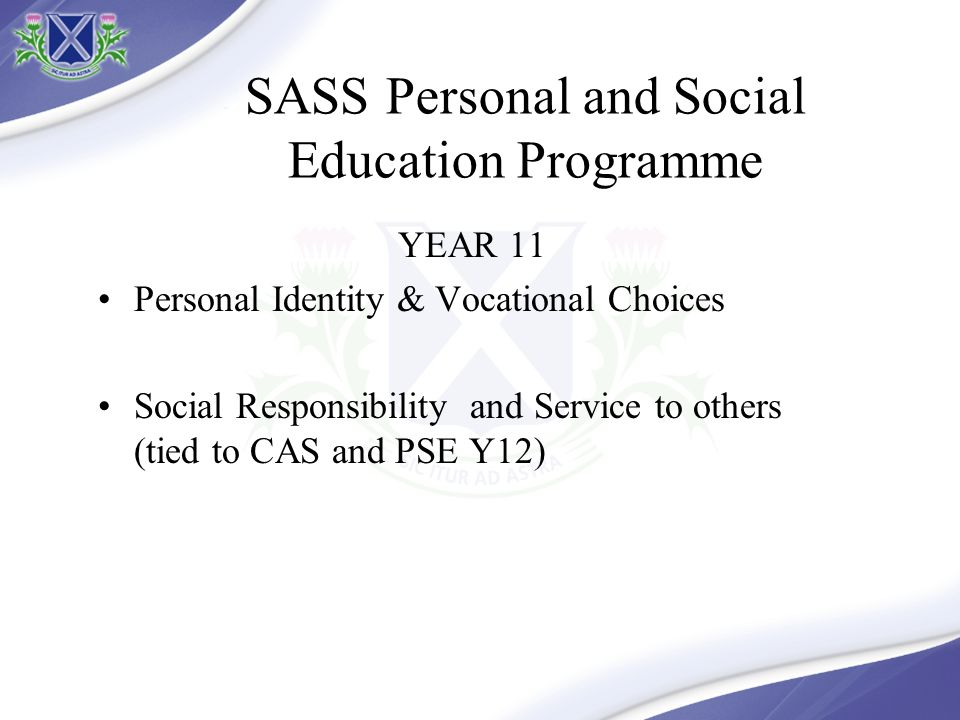 YEAR 11 Personal Identity & Vocational Choices Social Responsibility and Service to others (tied to CAS and PSE Y12) SASS Personal and Social Education Programme