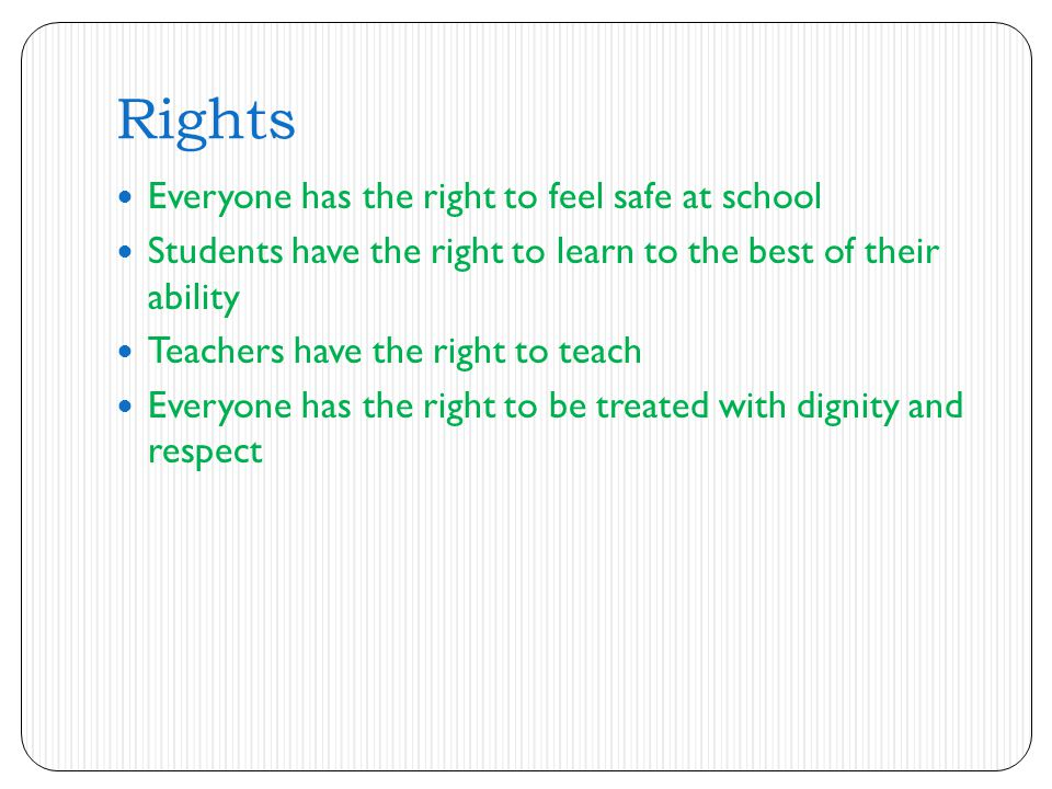 Rights Everyone has the right to feel safe at school Students have the right to learn to the best of their ability Teachers have the right to teach Everyone has the right to be treated with dignity and respect