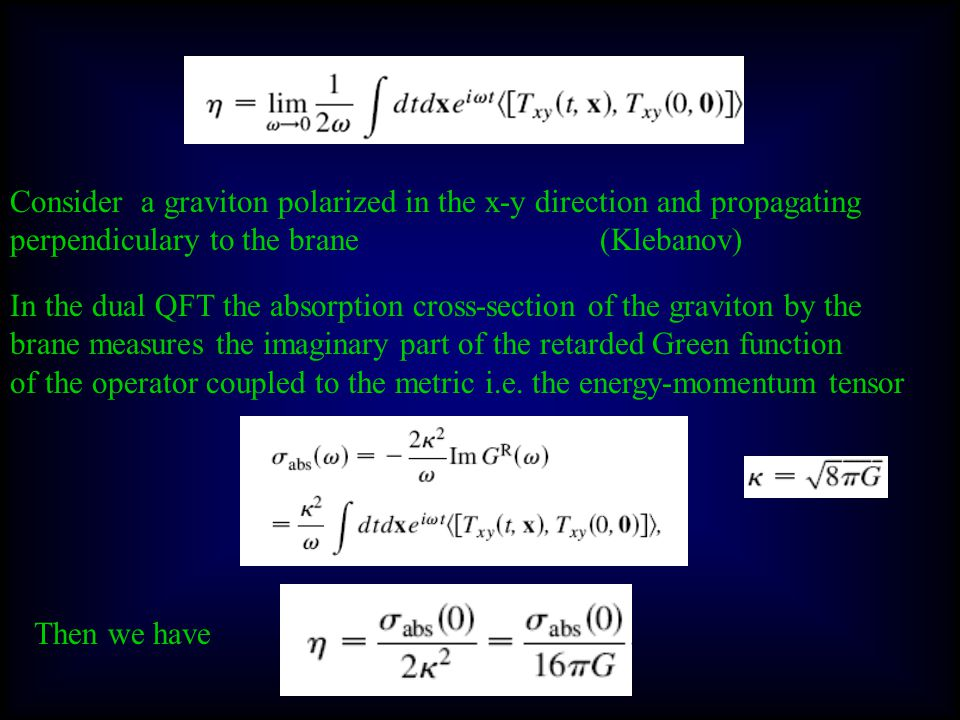 The Kovtun-Son-Starinets holographic computation Consider a QFT with gravitational dual For example for N=4, SU(N C ) SYM The dual theory is a QFT at the temperature T equal to the Hawking temperature of the black-brane.