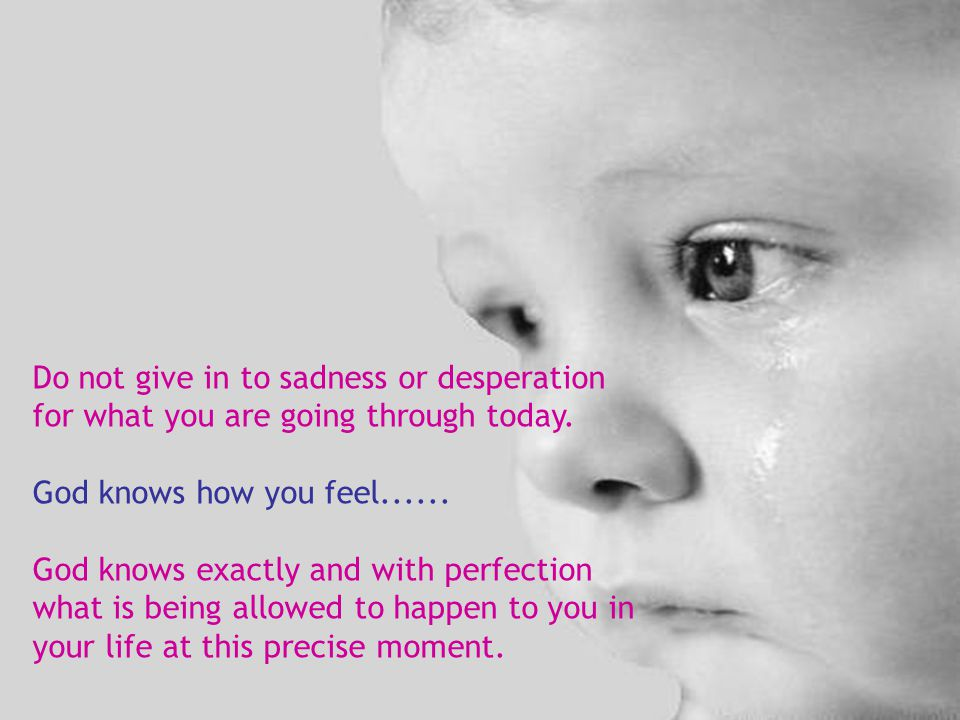 Do not give in to sadness or desperation for what you are going through today.