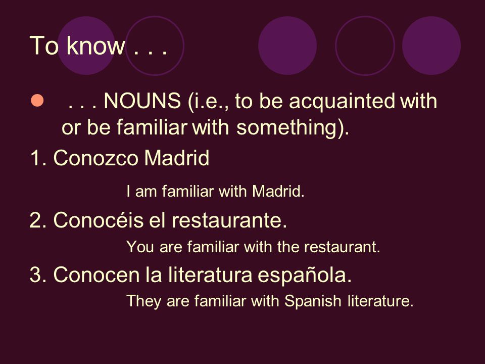 To know...... NOUNS (i.e., to be acquainted with or be familiar with something). 1. Conozco Madrid I am familiar with Madrid. 2. Conocéis el restauran