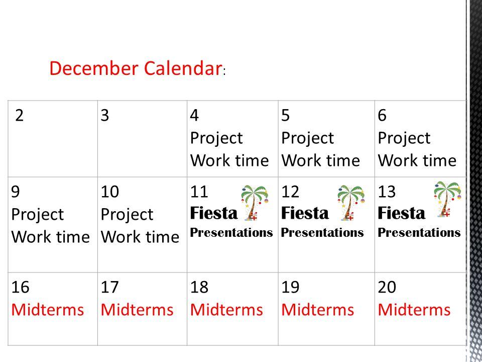 December Calendar : 234 Project Work time 5 Project Work time 6 Project Work time 9 Project Work time 10 Project Work time 11 Fiesta Presentations 12 Fiesta Presentations 13 Fiesta Presentations 16 Midterms 17 Midterms 18 Midterms 19 Midterms 20 Midterms