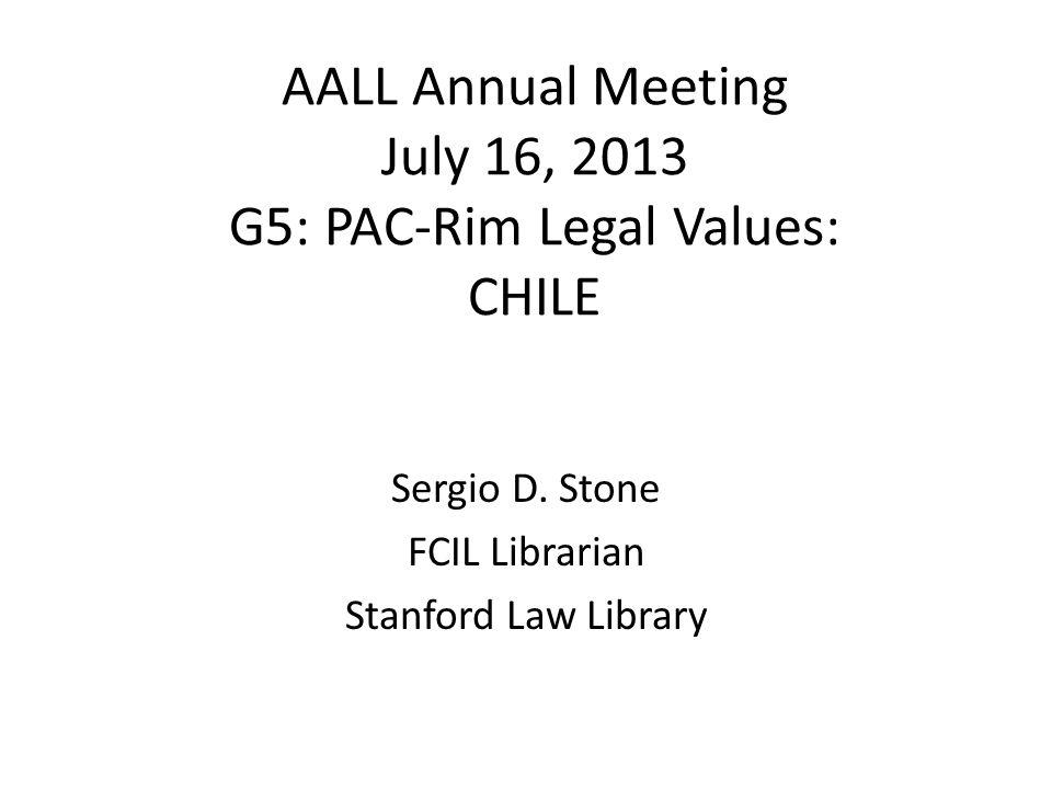 AALL Annual Meeting July 16, 2013 G5: PAC-Rim Legal Values: CHILE Sergio D. Stone FCIL Librarian Stanford Law Library