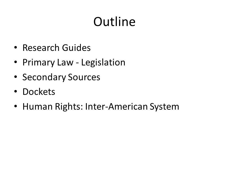 Outline Research Guides Primary Law - Legislation Secondary Sources Dockets Human Rights: Inter-American System