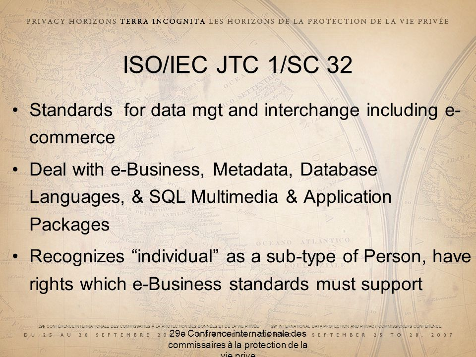 29e CONFÉRENCE INTERNATIONALE DES COMMISSAIRES À LA PROTECTION DES DONNÉES ET DE LA VIE PRIVÉE 29 th INTERNATIONAL DATA PROTECTION AND PRIVACY COMMISSIONERS CONFERENCE 29e Confrence internationale des commissaires à la protection de la vie prive ISO/IEC JTC 1/SC 32 Standards for data mgt and interchange including e- commerce Deal with e-Business, Metadata, Database Languages, & SQL Multimedia & Application Packages Recognizes individual as a sub-type of Person, have rights which e-Business standards must support