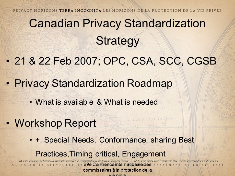 29e CONFÉRENCE INTERNATIONALE DES COMMISSAIRES À LA PROTECTION DES DONNÉES ET DE LA VIE PRIVÉE 29 th INTERNATIONAL DATA PROTECTION AND PRIVACY COMMISSIONERS CONFERENCE 29e Confrence internationale des commissaires à la protection de la vie prive Canadian Privacy Standardization Strategy 21 & 22 Feb 2007; OPC, CSA, SCC, CGSB Privacy Standardization Roadmap What is available & What is needed Workshop Report +, Special Needs, Conformance, sharing Best Practices,Timing critical, Engagement