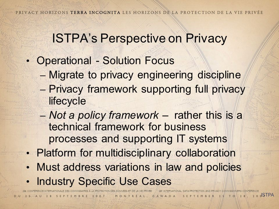29e CONFÉRENCE INTERNATIONALE DES COMMISSAIRES À LA PROTECTION DES DONNÉES ET DE LA VIE PRIVÉE 29 th INTERNATIONAL DATA PROTECTION AND PRIVACY COMMISSIONERS CONFERENCE ISTPAs Perspective on Privacy Operational - Solution Focus – Migrate to privacy engineering discipline – Privacy framework supporting full privacy lifecycle – Not a policy framework – rather this is a technical framework for business processes and supporting IT systems Platform for multidisciplinary collaboration Must address variations in law and policies Industry Specific Use Cases ISTPA