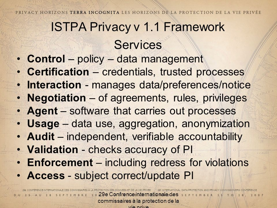 29e CONFÉRENCE INTERNATIONALE DES COMMISSAIRES À LA PROTECTION DES DONNÉES ET DE LA VIE PRIVÉE 29 th INTERNATIONAL DATA PROTECTION AND PRIVACY COMMISSIONERS CONFERENCE 29e Confrence internationale des commissaires à la protection de la vie prive ISTPA Privacy v 1.1 Framework Services Control – policy – data management Certification – credentials, trusted processes Interaction - manages data/preferences/notice Negotiation – of agreements, rules, privileges Agent – software that carries out processes Usage – data use, aggregation, anonymization Audit – independent, verifiable accountability Validation - checks accuracy of PI Enforcement – including redress for violations Access - subject correct/update PI