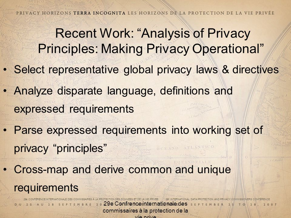 29e CONFÉRENCE INTERNATIONALE DES COMMISSAIRES À LA PROTECTION DES DONNÉES ET DE LA VIE PRIVÉE 29 th INTERNATIONAL DATA PROTECTION AND PRIVACY COMMISSIONERS CONFERENCE 29e Confrence internationale des commissaires à la protection de la vie prive Recent Work: Analysis of Privacy Principles: Making Privacy Operational Select representative global privacy laws & directives Analyze disparate language, definitions and expressed requirements Parse expressed requirements into working set of privacy principles Cross-map and derive common and unique requirements
