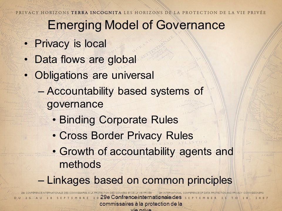 29e CONFÉRENCE INTERNATIONALE DES COMMISSAIRES À LA PROTECTION DES DONNÉES ET DE LA VIE PRIVÉE 29 th INTERNATIONAL CONFERENCE OF DATA PROTECTION AND PRIVACY COMMISSIONERS 29e Confrence internationale des commissaires à la protection de la vie prive Emerging Model of Governance Privacy is local Data flows are global Obligations are universal –Accountability based systems of governance Binding Corporate Rules Cross Border Privacy Rules Growth of accountability agents and methods –Linkages based on common principles