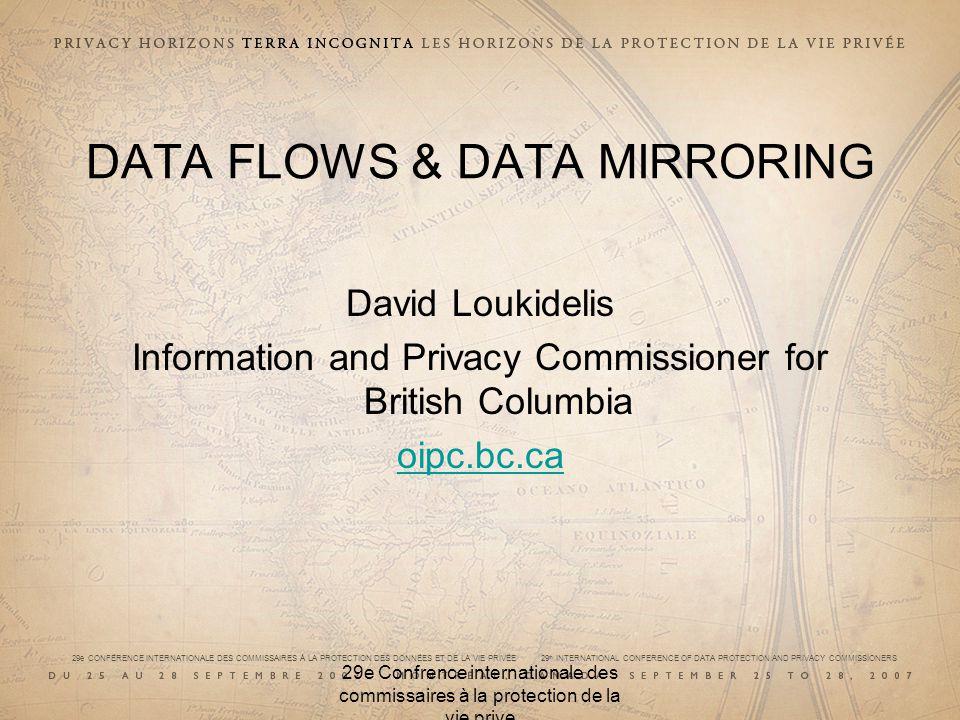 29e CONFÉRENCE INTERNATIONALE DES COMMISSAIRES À LA PROTECTION DES DONNÉES ET DE LA VIE PRIVÉE 29 th INTERNATIONAL CONFERENCE OF DATA PROTECTION AND PRIVACY COMMISSIONERS 29e Confrence internationale des commissaires à la protection de la vie prive DATA FLOWS & DATA MIRRORING David Loukidelis Information and Privacy Commissioner for British Columbia oipc.bc.ca