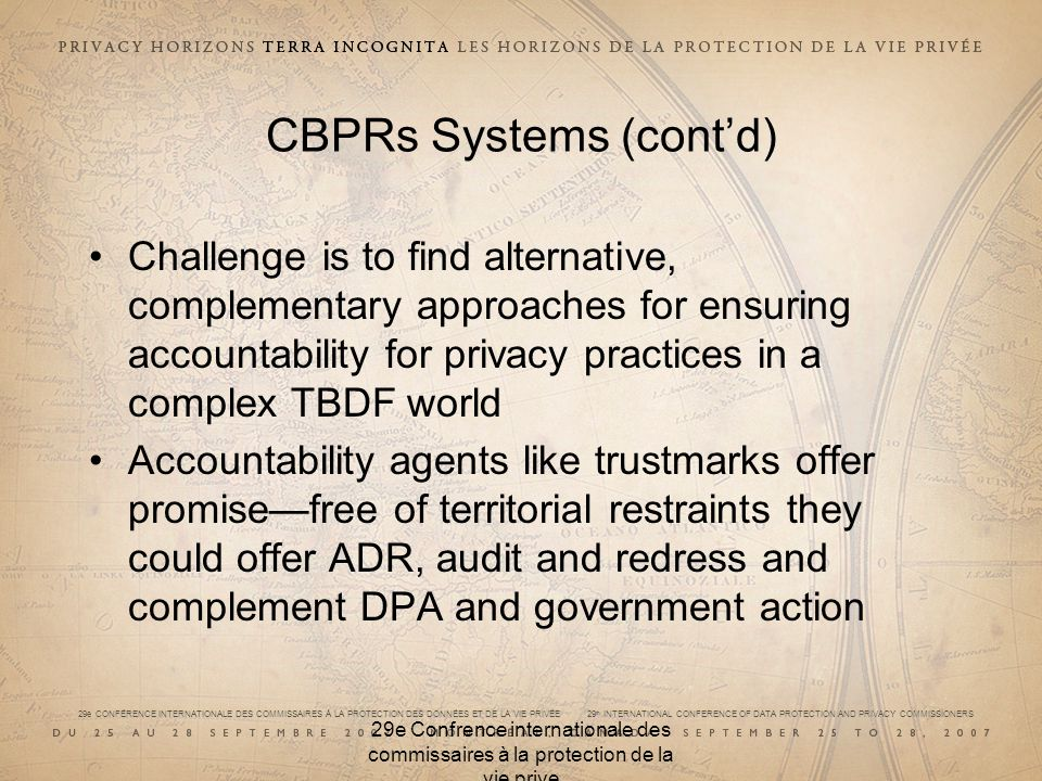 29e CONFÉRENCE INTERNATIONALE DES COMMISSAIRES À LA PROTECTION DES DONNÉES ET DE LA VIE PRIVÉE 29 th INTERNATIONAL CONFERENCE OF DATA PROTECTION AND PRIVACY COMMISSIONERS 29e Confrence internationale des commissaires à la protection de la vie prive CBPRs Systems (contd) Challenge is to find alternative, complementary approaches for ensuring accountability for privacy practices in a complex TBDF world Accountability agents like trustmarks offer promisefree of territorial restraints they could offer ADR, audit and redress and complement DPA and government action
