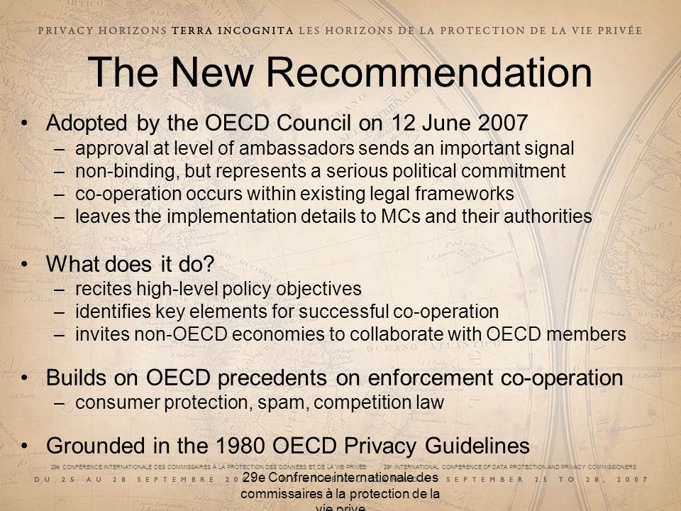 29e CONFÉRENCE INTERNATIONALE DES COMMISSAIRES À LA PROTECTION DES DONNÉES ET DE LA VIE PRIVÉE 29 th INTERNATIONAL CONFERENCE OF DATA PROTECTION AND PRIVACY COMMISSIONERS 29e Confrence internationale des commissaires à la protection de la vie prive The New Recommendation Adopted by the OECD Council on 12 June 2007 –approval at level of ambassadors sends an important signal –non-binding, but represents a serious political commitment –co-operation occurs within existing legal frameworks –leaves the implementation details to MCs and their authorities What does it do.