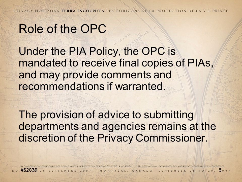 29e CONFÉRENCE INTERNATIONALE DES COMMISSAIRES À LA PROTECTION DES DONNÉES ET DE LA VIE PRIVÉE 29 th INTERNATIONAL DATA PROTECTION AND PRIVACY COMMISSIONERS CONFERENCE #620366 Role of the OPC (contd) The role of the OPC is not to approve or reject projects that are described in PIAs, but to assess whether or not departments have done a good job of evaluating the impacts on the protection of personal information and that their projects and activities are respectful of the privacy rights of Canadians.