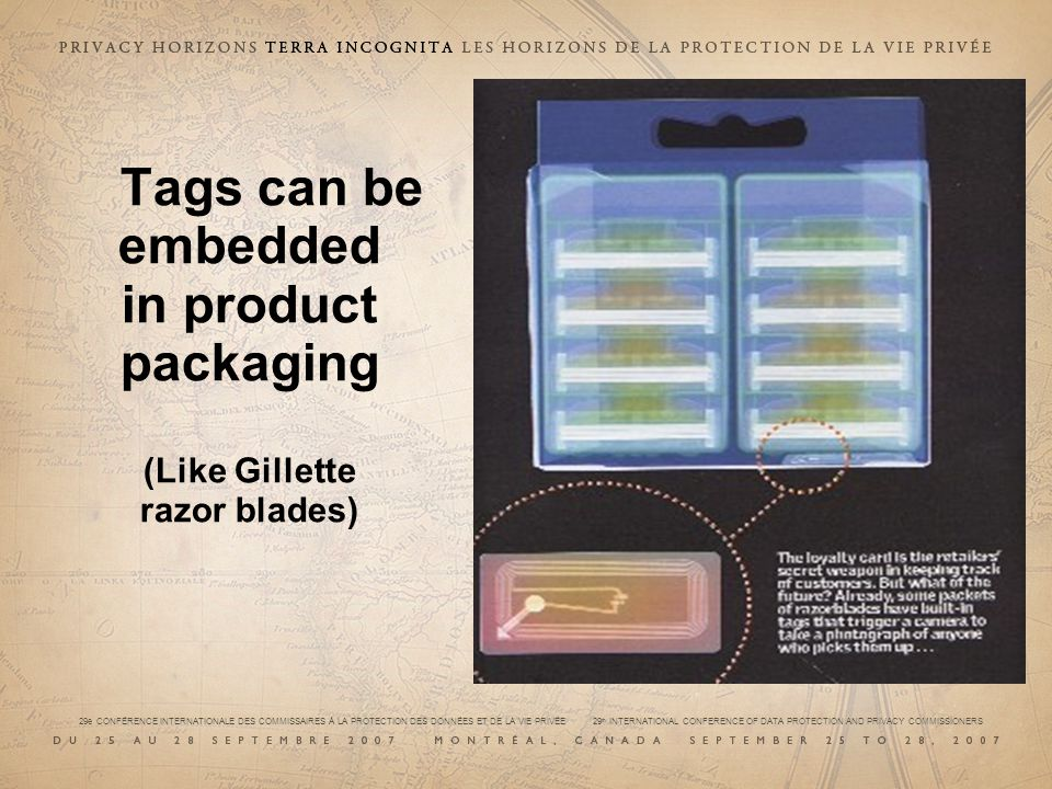 29e CONFÉRENCE INTERNATIONALE DES COMMISSAIRES À LA PROTECTION DES DONNÉES ET DE LA VIE PRIVÉE 29 th INTERNATIONAL CONFERENCE OF DATA PROTECTION AND PRIVACY COMMISSIONERS Tags can be embedded in product packaging (Like Gillette razor blades)