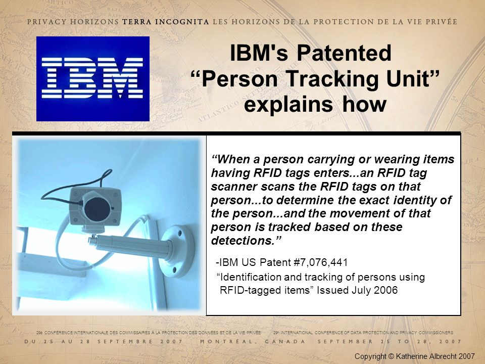 29e CONFÉRENCE INTERNATIONALE DES COMMISSAIRES À LA PROTECTION DES DONNÉES ET DE LA VIE PRIVÉE 29 th INTERNATIONAL CONFERENCE OF DATA PROTECTION AND PRIVACY COMMISSIONERS IBM s Patented Person Tracking Unit explains how Copyright © Katherine Albrecht 2007 When a person carrying or wearing items having RFID tags enters...an RFID tag scanner scans the RFID tags on that person...to determine the exact identity of the person...and the movement of that person is tracked based on these detections.