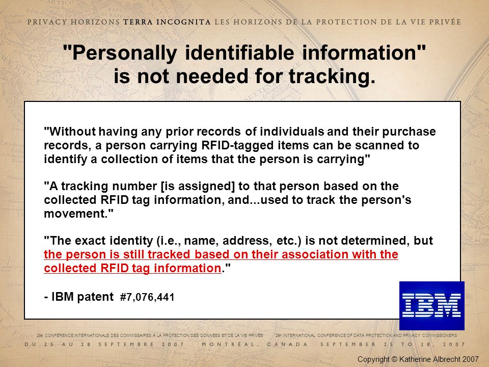 29e CONFÉRENCE INTERNATIONALE DES COMMISSAIRES À LA PROTECTION DES DONNÉES ET DE LA VIE PRIVÉE 29 th INTERNATIONAL CONFERENCE OF DATA PROTECTION AND PRIVACY COMMISSIONERS Without having any prior records of individuals and their purchase records, a person carrying RFID-tagged items can be scanned to identify a collection of items that the person is carrying A tracking number [is assigned] to that person based on the collected RFID tag information, and...used to track the person s movement. The exact identity (i.e., name, address, etc.) is not determined, but the person is still tracked based on their association with the collected RFID tag information. - IBM patent #7,076,441 Copyright © Katherine Albrecht 2007.