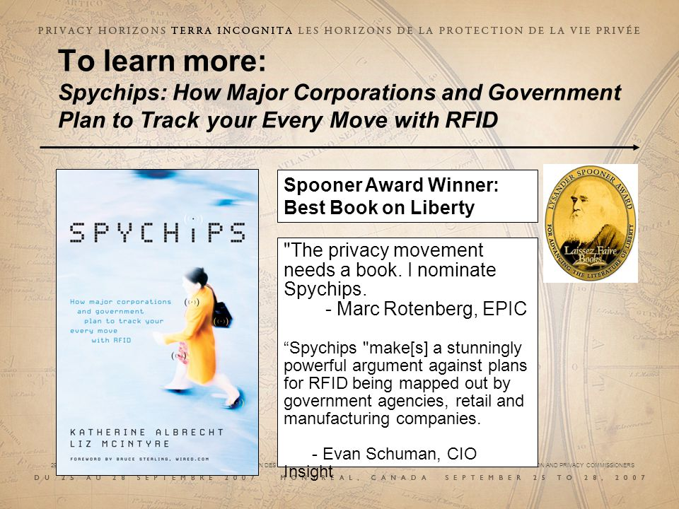 29e CONFÉRENCE INTERNATIONALE DES COMMISSAIRES À LA PROTECTION DES DONNÉES ET DE LA VIE PRIVÉE 29 th INTERNATIONAL CONFERENCE OF DATA PROTECTION AND PRIVACY COMMISSIONERS To learn more: Spychips: How Major Corporations and Government Plan to Track your Every Move with RFID Spooner Award Winner: Best Book on Liberty The privacy movement needs a book.