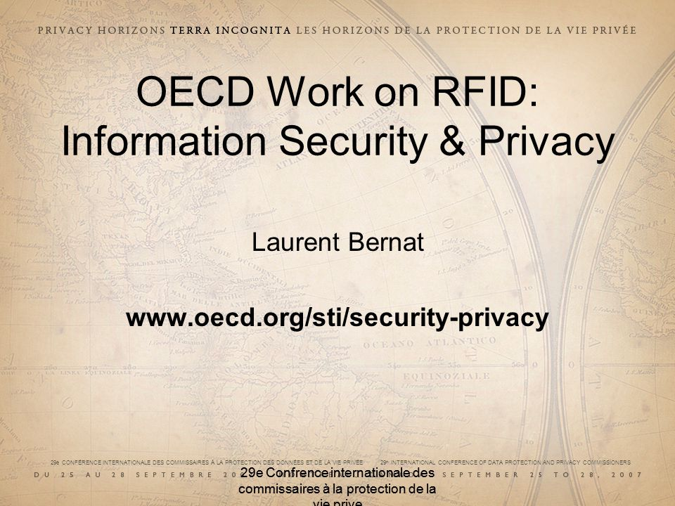 29e CONFÉRENCE INTERNATIONALE DES COMMISSAIRES À LA PROTECTION DES DONNÉES ET DE LA VIE PRIVÉE 29 th INTERNATIONAL CONFERENCE OF DATA PROTECTION AND PRIVACY COMMISSIONERS 29e Confrence internationale des commissaires à la protection de la vie prive OECD Work on RFID: Information Security & Privacy Laurent Bernat www.oecd.org/sti/security-privacy