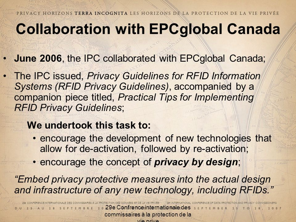 29e CONFÉRENCE INTERNATIONALE DES COMMISSAIRES À LA PROTECTION DES DONNÉES ET DE LA VIE PRIVÉE 29 th INTERNATIONAL CONFERENCE OF DATA PROTECTION AND PRIVACY COMMISSIONERS 29e Confrence internationale des commissaires à la protection de la vie prive Collaboration with EPCglobal Canada June 2006, the IPC collaborated with EPCglobal Canada; The IPC issued, Privacy Guidelines for RFID Information Systems (RFID Privacy Guidelines), accompanied by a companion piece titled, Practical Tips for Implementing RFID Privacy Guidelines; We undertook this task to: encourage the development of new technologies that allow for de-activation, followed by re-activation; encourage the concept of privacy by design; Embed privacy protective measures into the actual design and infrastructure of any new technology, including RFIDs.