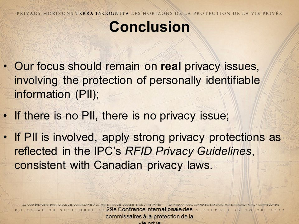 29e CONFÉRENCE INTERNATIONALE DES COMMISSAIRES À LA PROTECTION DES DONNÉES ET DE LA VIE PRIVÉE 29 th INTERNATIONAL CONFERENCE OF DATA PROTECTION AND PRIVACY COMMISSIONERS 29e Confrence internationale des commissaires à la protection de la vie prive Conclusion Our focus should remain on real privacy issues, involving the protection of personally identifiable information (PII); If there is no PII, there is no privacy issue; If PII is involved, apply strong privacy protections as reflected in the IPCs RFID Privacy Guidelines, consistent with Canadian privacy laws.