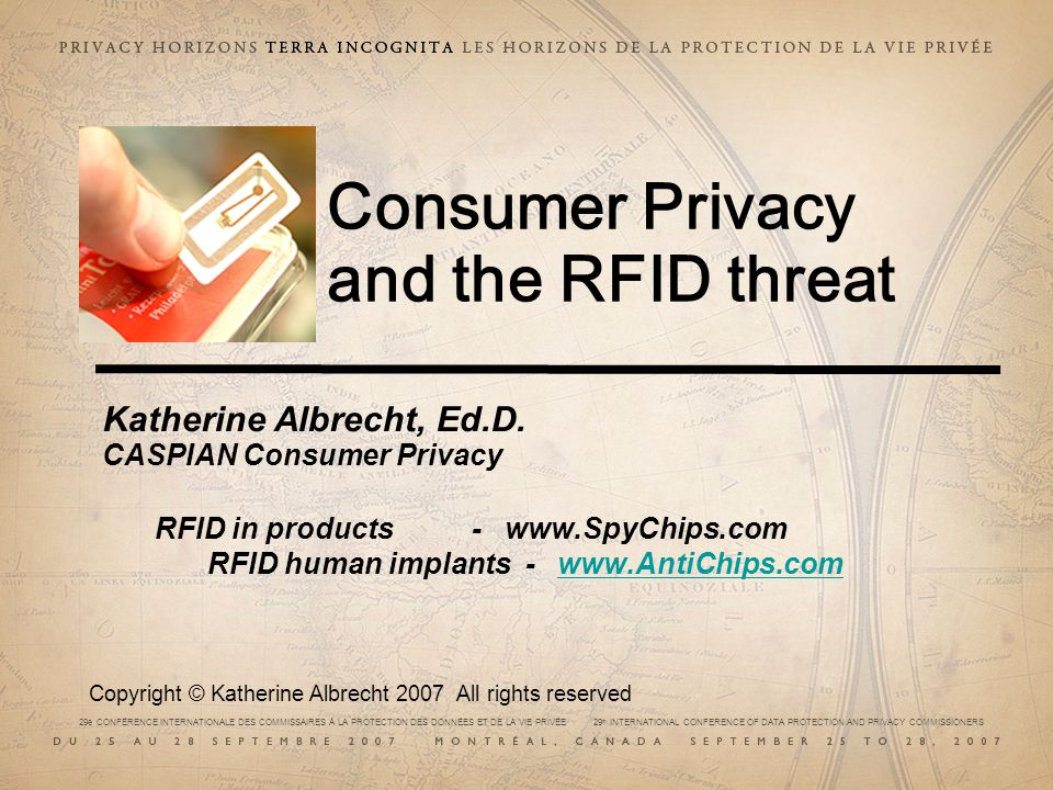 29e CONFÉRENCE INTERNATIONALE DES COMMISSAIRES À LA PROTECTION DES DONNÉES ET DE LA VIE PRIVÉE 29 th INTERNATIONAL CONFERENCE OF DATA PROTECTION AND PRIVACY COMMISSIONERS Consumer Privacy and the RFID threat Katherine Albrecht, Ed.D.